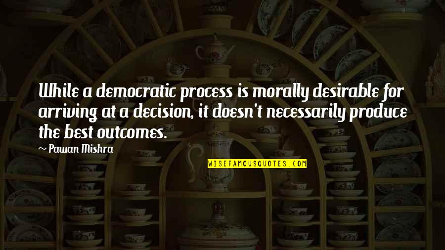 Famous Homely Quotes By Pawan Mishra: While a democratic process is morally desirable for