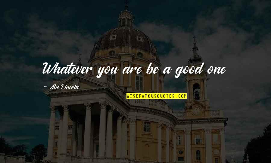 Famous Hotel Rwanda Quotes By Abe Lincoln: Whatever you are be a good one