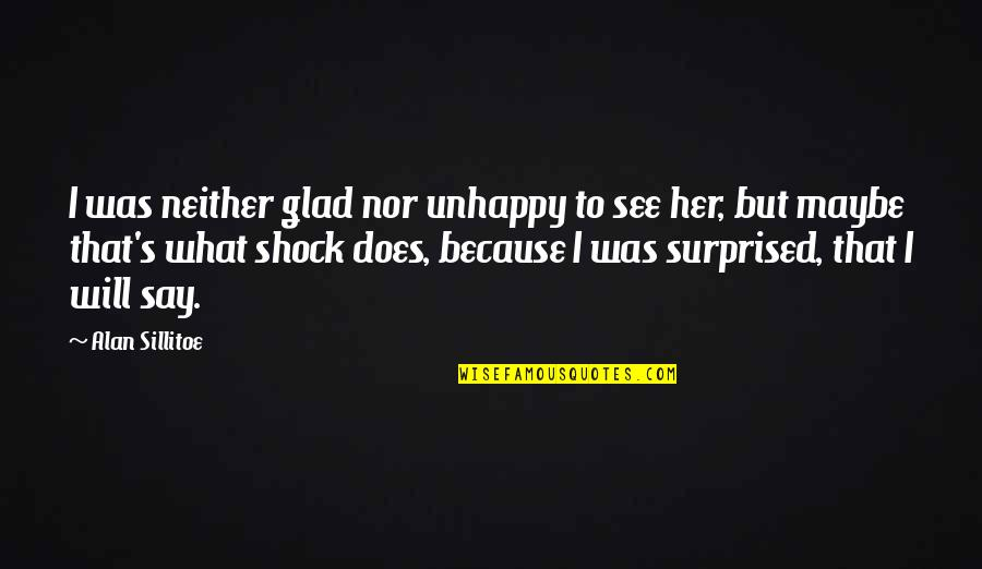 Famous Human Behavior Quotes By Alan Sillitoe: I was neither glad nor unhappy to see