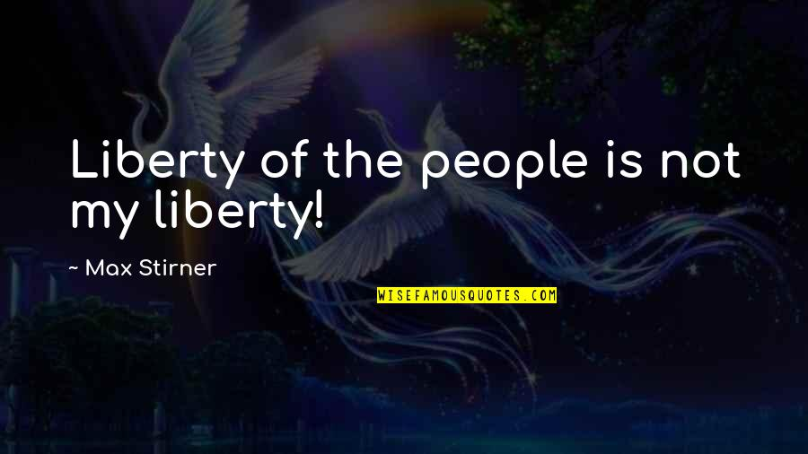 Famous Inspirational Management Quotes By Max Stirner: Liberty of the people is not my liberty!