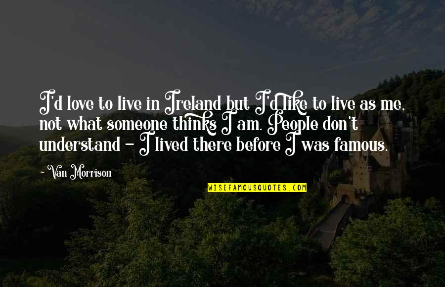 Famous Ireland Quotes By Van Morrison: I'd love to live in Ireland but I'd
