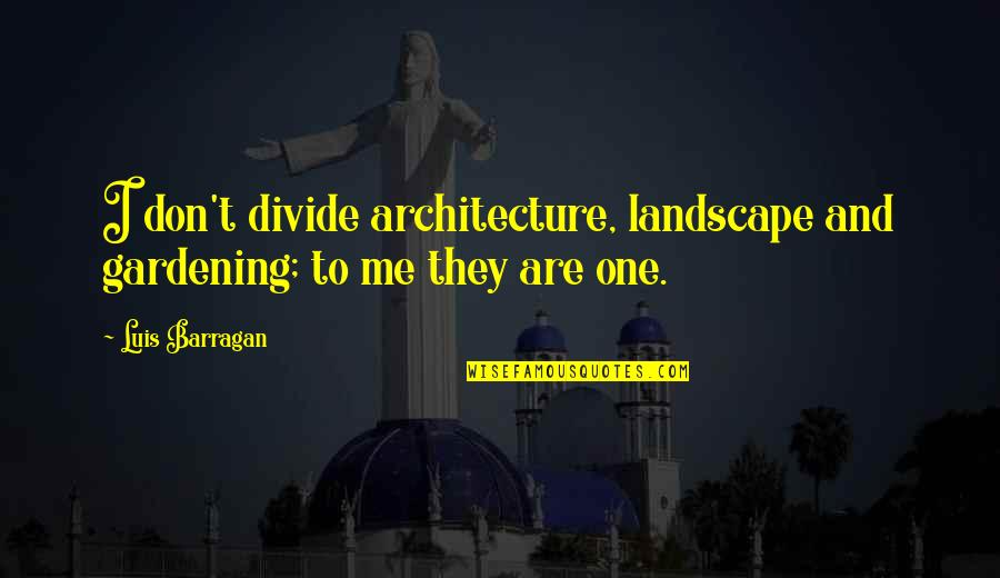 Famous Japanese Shogun Quotes By Luis Barragan: I don't divide architecture, landscape and gardening; to