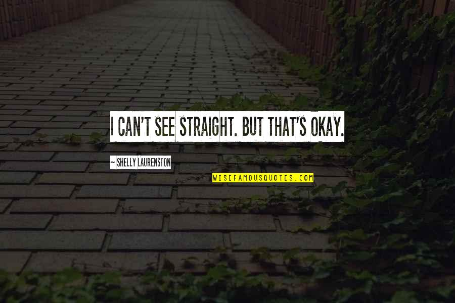 Famous Japanese Shogun Quotes By Shelly Laurenston: I can't see straight. But that's okay.