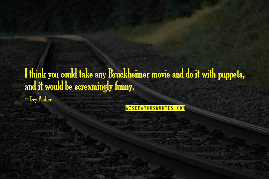 Famous Jockeys Quotes By Trey Parker: I think you could take any Bruckheimer movie