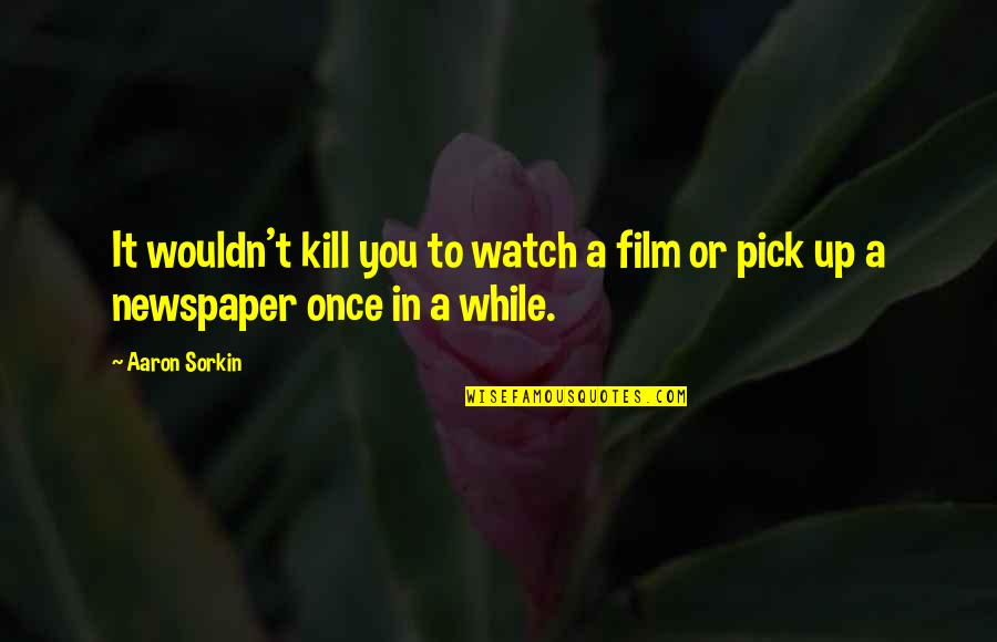 Famous Leaders Motivational Quotes By Aaron Sorkin: It wouldn't kill you to watch a film