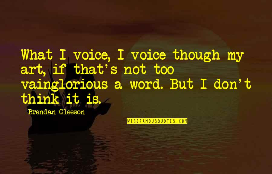 Famous Leaders Motivational Quotes By Brendan Gleeson: What I voice, I voice though my art,