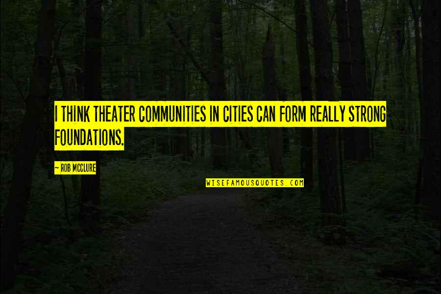 Famous Leaders Motivational Quotes By Rob McClure: I think theater communities in cities can form
