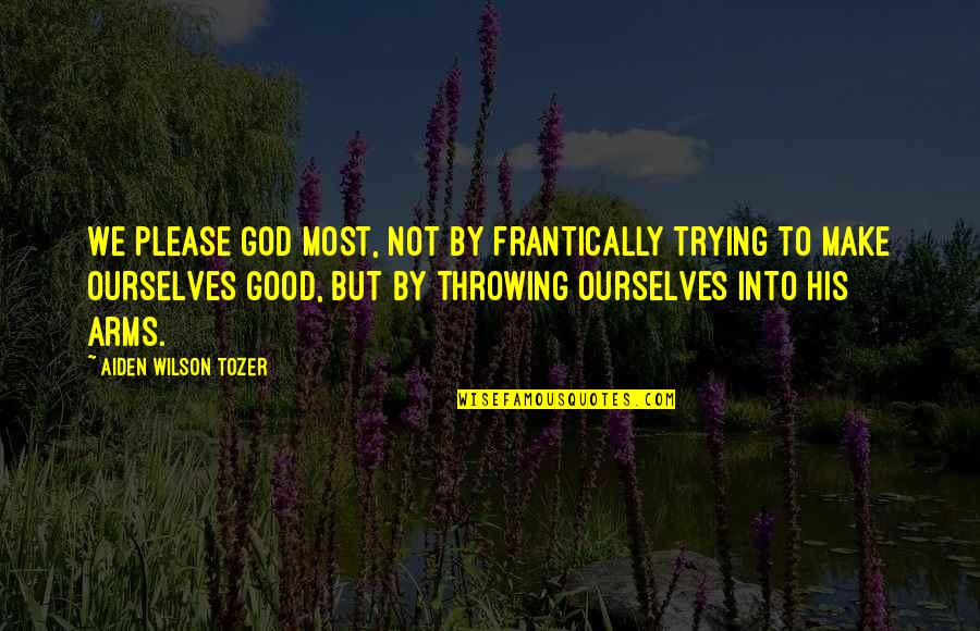 Famous Lucky Quotes By Aiden Wilson Tozer: We please God most, not by frantically trying