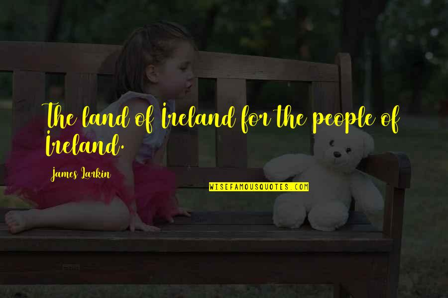 Famous Mobster Quotes By James Larkin: The land of Ireland for the people of