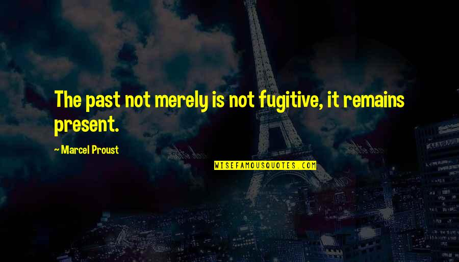 Famous Mobster Quotes By Marcel Proust: The past not merely is not fugitive, it