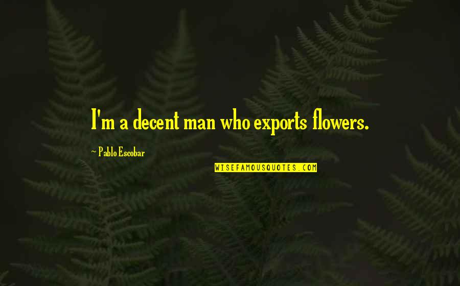 Famous Mottos Quotes By Pablo Escobar: I'm a decent man who exports flowers.