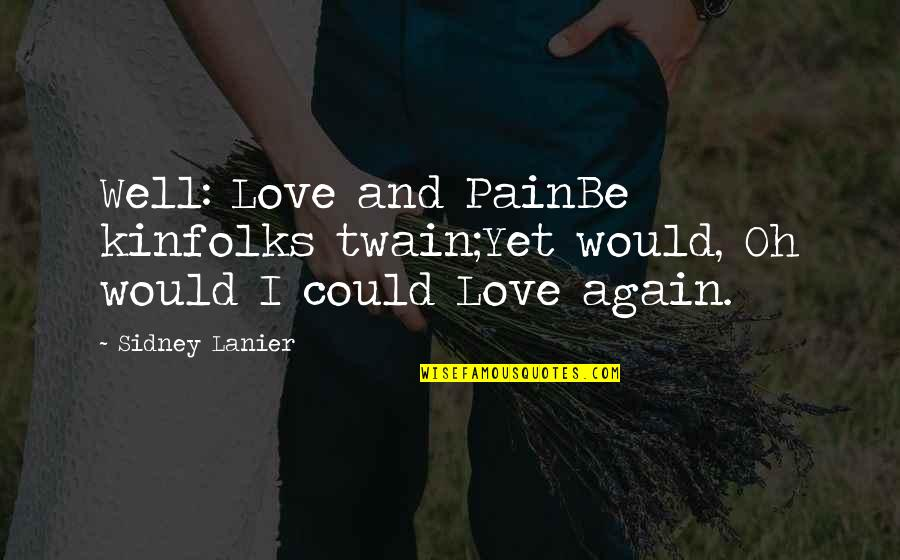 Famous Pain Quotes By Sidney Lanier: Well: Love and PainBe kinfolks twain;Yet would, Oh