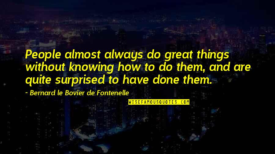 Famous Pennies Quotes By Bernard Le Bovier De Fontenelle: People almost always do great things without knowing