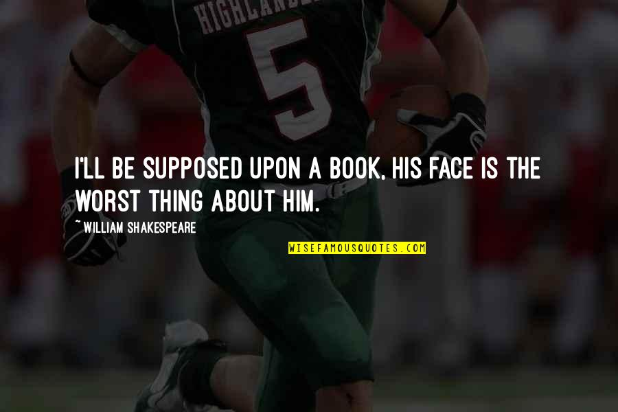 Famous Pennies Quotes By William Shakespeare: I'll be supposed upon a book, his face