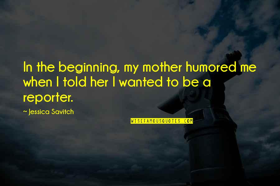 Famous Philanthropy Quotes By Jessica Savitch: In the beginning, my mother humored me when