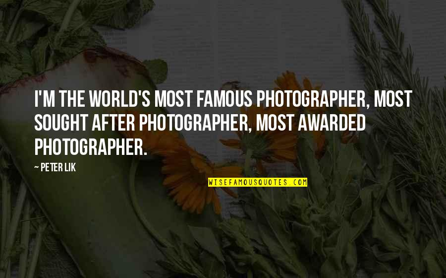 Famous Photographer Quotes By Peter Lik: I'm the world's most famous photographer, most sought