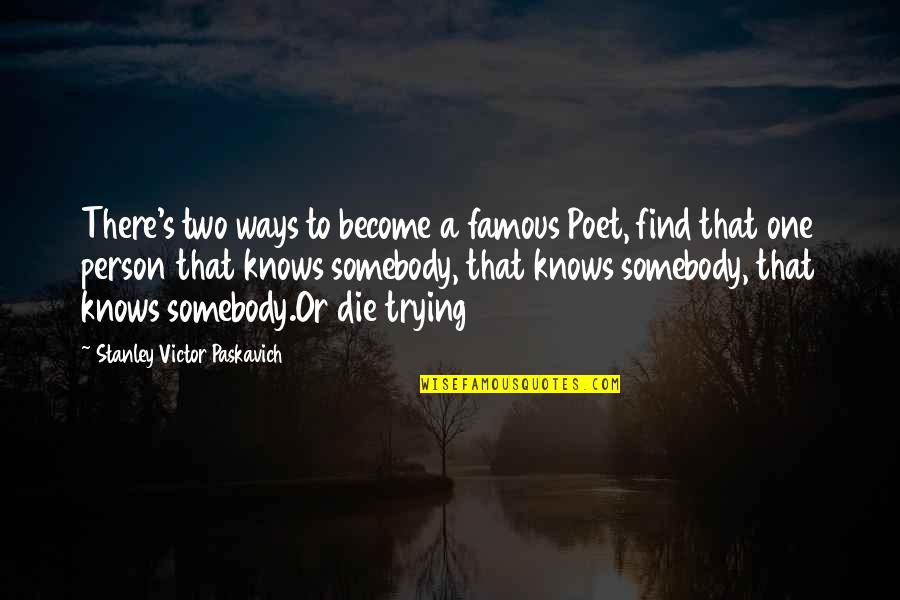 Famous Poetry Quotes By Stanley Victor Paskavich: There's two ways to become a famous Poet,