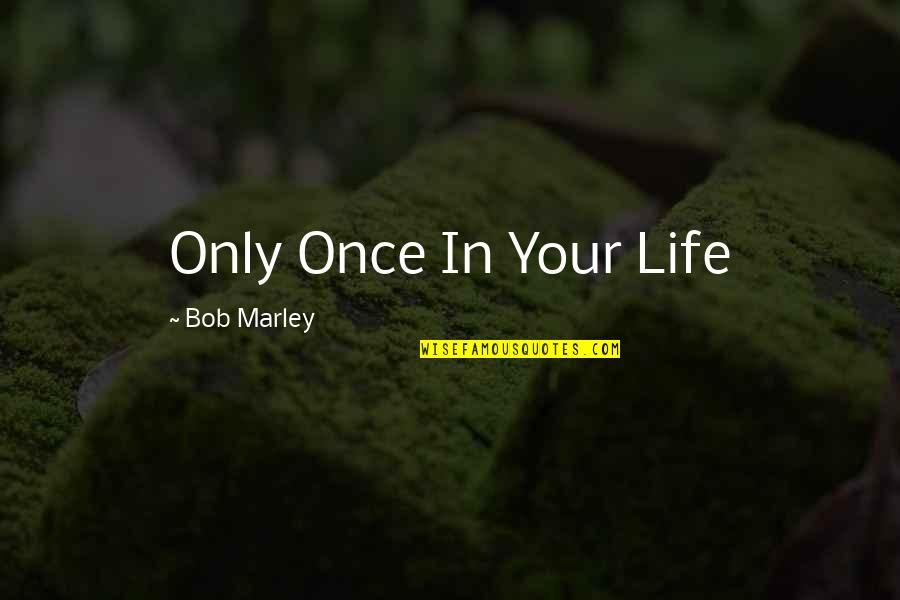 Famous Political Satire Quotes By Bob Marley: Only Once In Your Life