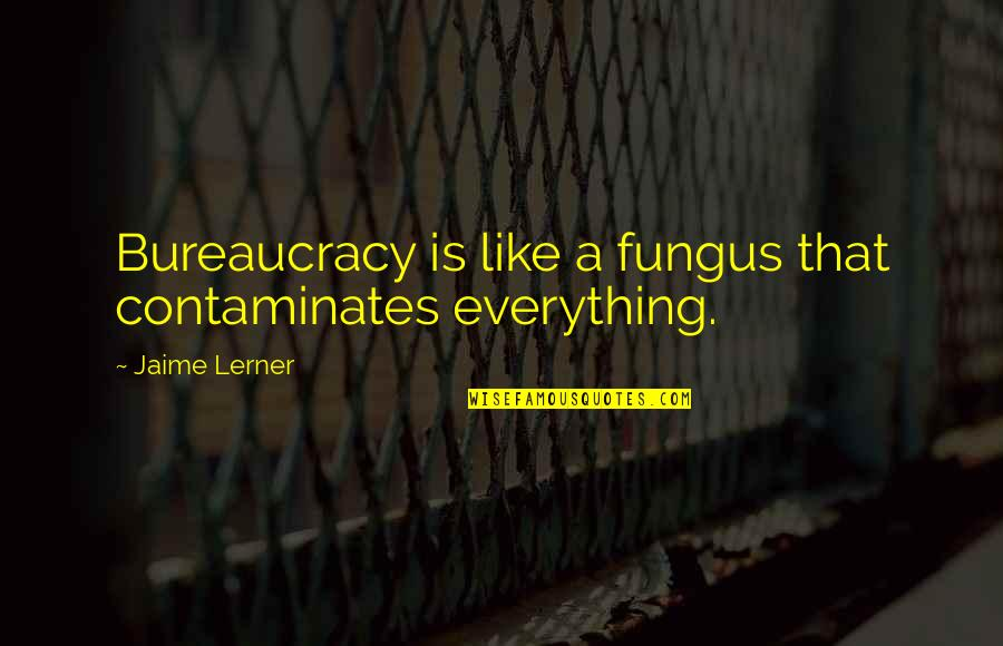 Famous Political Satire Quotes By Jaime Lerner: Bureaucracy is like a fungus that contaminates everything.
