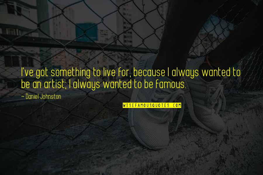 Famous R&b Artist Quotes By Daniel Johnston: I've got something to live for, because I