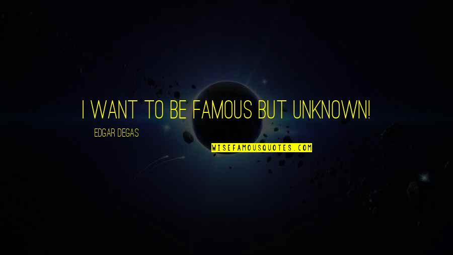 Famous R&b Artist Quotes By Edgar Degas: I want to be famous but unknown!