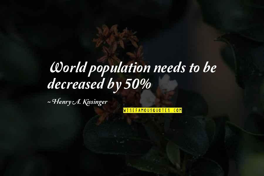 Famous R&b Artist Quotes By Henry A. Kissinger: World population needs to be decreased by 50%