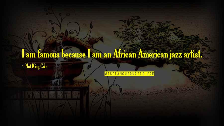 Famous R&b Artist Quotes By Nat King Cole: I am famous because I am an African