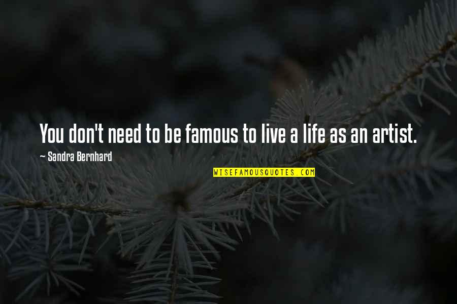 Famous R&b Artist Quotes By Sandra Bernhard: You don't need to be famous to live