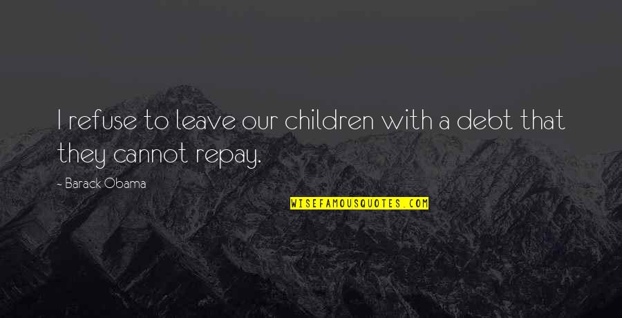 Famous Rap Quotes By Barack Obama: I refuse to leave our children with a