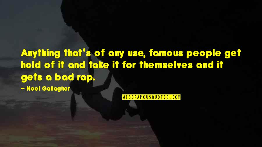 Famous Rap Quotes By Noel Gallagher: Anything that's of any use, famous people get