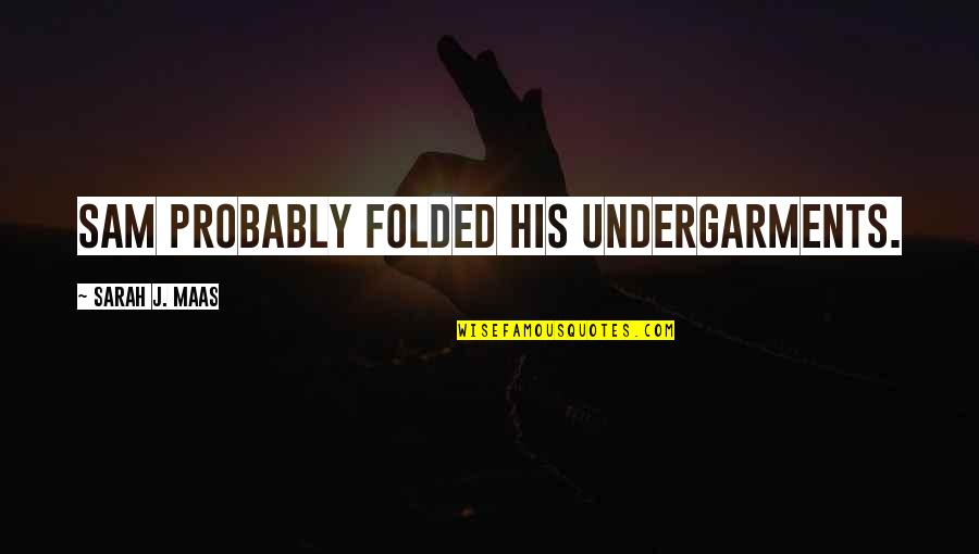 Famous Real Housewives Quotes By Sarah J. Maas: Sam probably folded his undergarments.