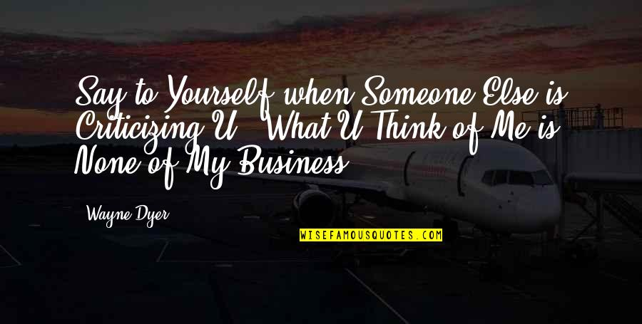 Famous Resourceful Quotes By Wayne Dyer: Say to Yourself when Someone Else is Criticizing