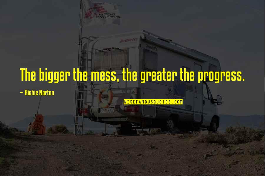 Famous Salafi Quotes By Richie Norton: The bigger the mess, the greater the progress.