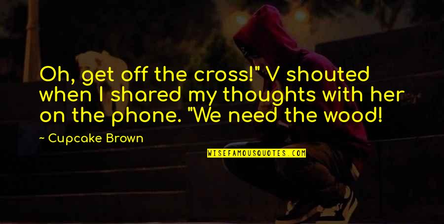"Famous Smartness Quotes By Cupcake Brown: Oh, get off the cross!"" V shouted when"