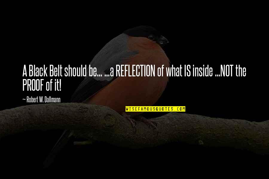 Famous Smartness Quotes By Robert W. Dallmann: A Black Belt should be... ...a REFLECTION of