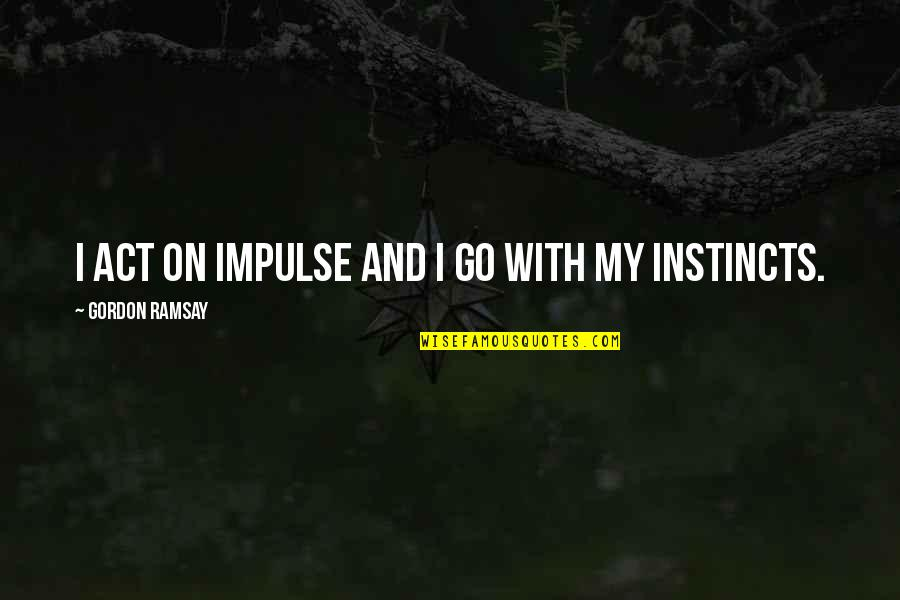 Famous Stefan Salvatore Quotes By Gordon Ramsay: I act on impulse and I go with