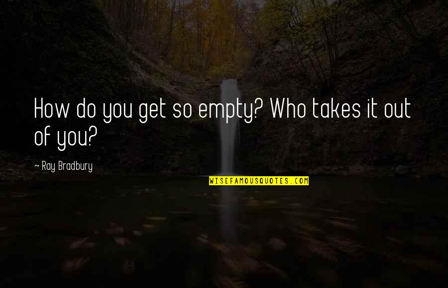 Famous Stefan Salvatore Quotes By Ray Bradbury: How do you get so empty? Who takes
