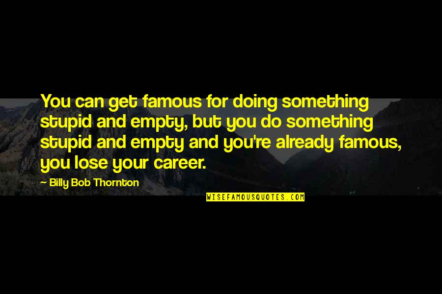 Famous Stupid Quotes By Billy Bob Thornton: You can get famous for doing something stupid