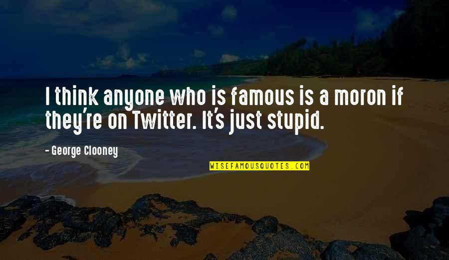 Famous Stupid Quotes By George Clooney: I think anyone who is famous is a