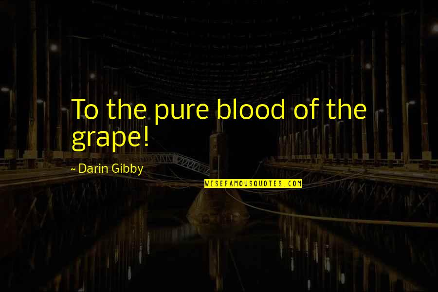 Famous Supreme Court Justice Quotes By Darin Gibby: To the pure blood of the grape!