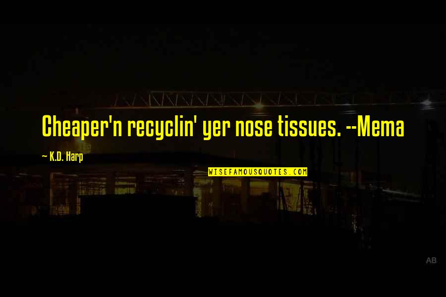 Famous Supreme Court Justice Quotes By K.D. Harp: Cheaper'n recyclin' yer nose tissues. --Mema