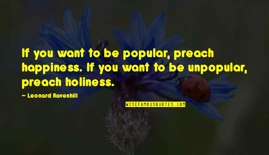 Famous Supreme Court Justice Quotes By Leonard Ravenhill: If you want to be popular, preach happiness.
