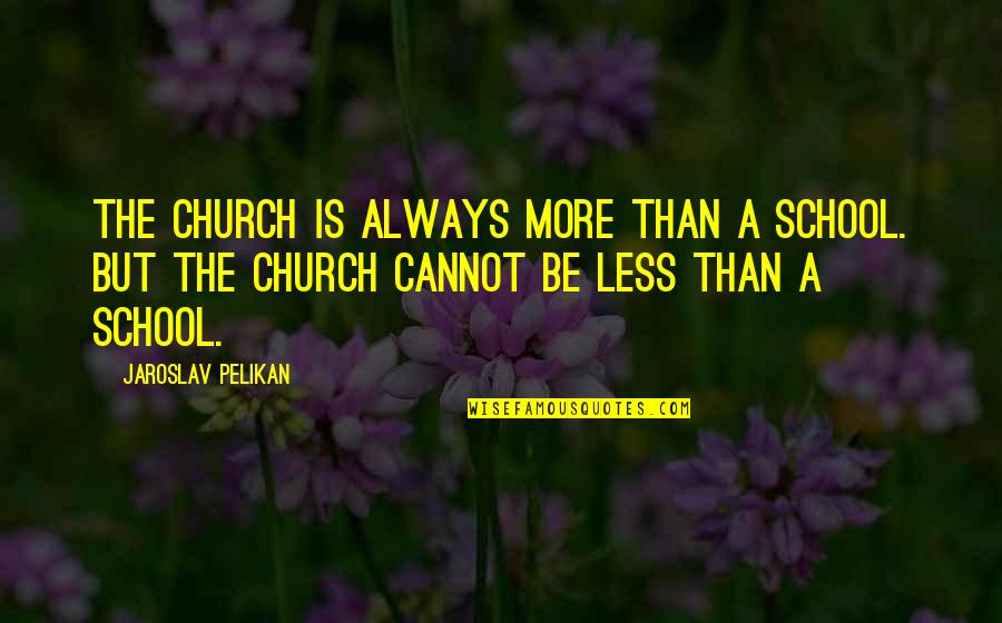 Famous Uniqueness Quotes By Jaroslav Pelikan: The church is always more than a school.