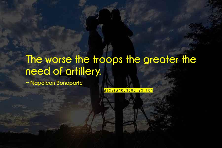 Famous Uniqueness Quotes By Napoleon Bonaparte: The worse the troops the greater the need