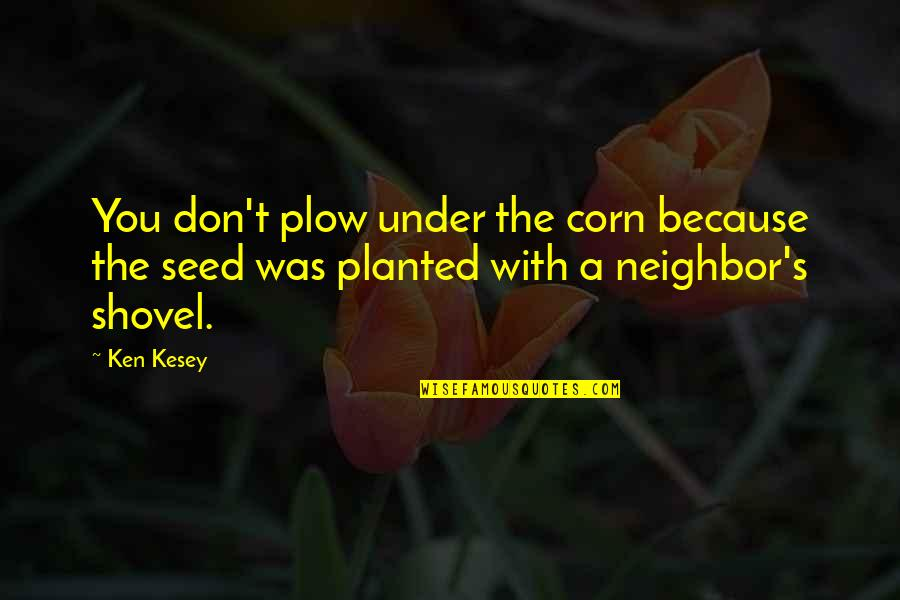 Famous Vinegar Quotes By Ken Kesey: You don't plow under the corn because the