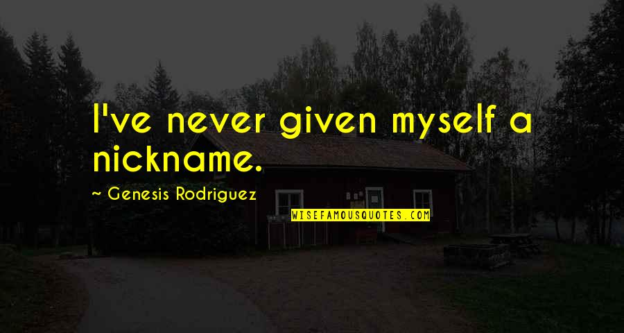 Famous William Sharp Quotes By Genesis Rodriguez: I've never given myself a nickname.