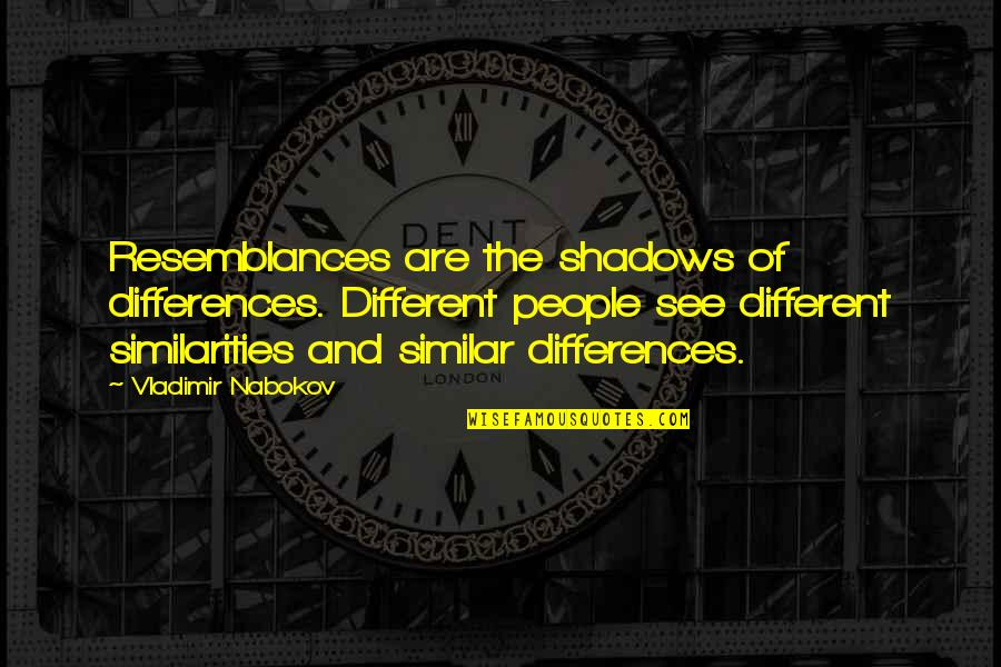 Famous William Sharp Quotes By Vladimir Nabokov: Resemblances are the shadows of differences. Different people