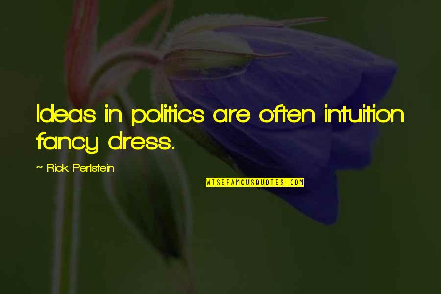 Fancy Dress Quotes By Rick Perlstein: Ideas in politics are often intuition fancy dress.