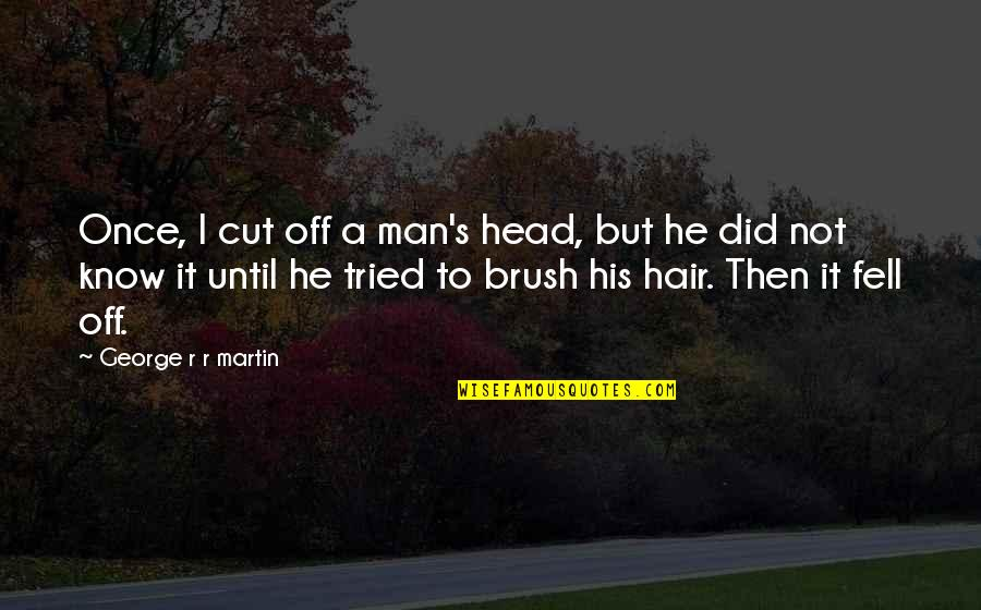 Fangsmith Quotes By George R R Martin: Once, I cut off a man's head, but
