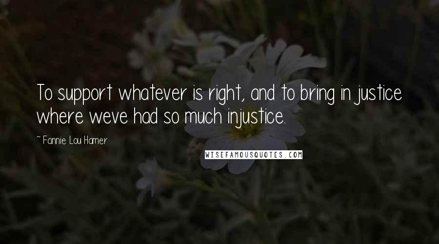 Fannie Lou Hamer quotes: To support whatever is right, and to bring in justice where weve had so much injustice.